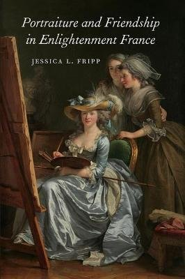 Portraiture and Friendship in Enlightenment France (Hardcover): Jessica L. Fripp