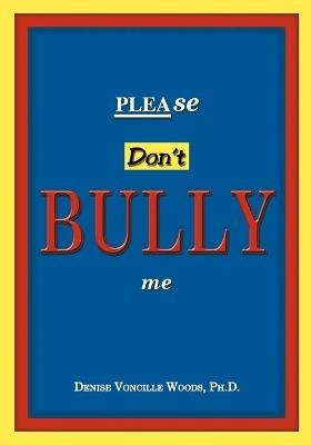 Please Don't Bully Me (Paperback): Denise Woods