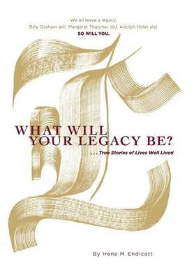 What Will Your Legacy Be? - . . . True Stories of Lives Well Lived (Hardcover): Irene M Endicott