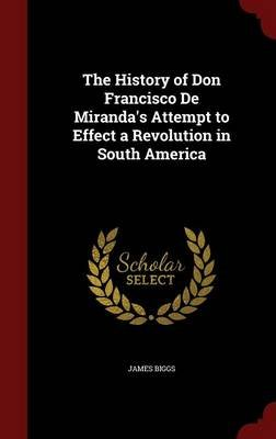The History of Don Francisco de Miranda's Attempt to Effect a Revolution in South America (Hardcover): James Biggs
