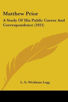 Matthew Prior - A Study of His Public Career and Correspondence (1921) (Paperback): L.G.Wickham Legg