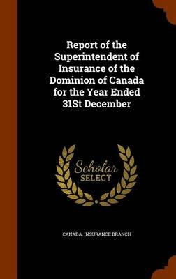 Report of the Superintendent of Insurance of the Dominion of Canada for the Year Ended 31st December (Hardcover): Canada....
