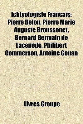 Ichtyologiste Francais - Pierre Belon, Pierre Marie Auguste Broussonet, Bernard Germain de Lacepede, Philibert Commerson,...