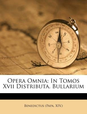 Opera Omnia - In Tomos XVII Distributa. Bullarium (Latin, Paperback): Benedictus (Papa XIV ).