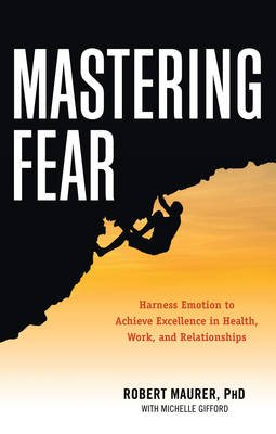 Mastering Fear - Harness Emotion to Achieve Excellence in Health, Work, and Relationships (Paperback): Robert Maurer, Michelle...