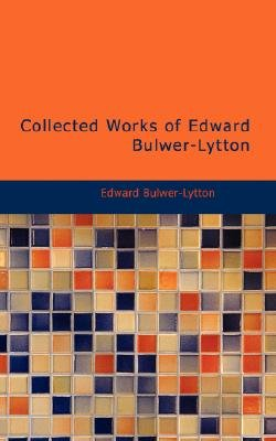 Collected Works of Edward Bulwer-Lytton (Paperback): Edward Bulwer Lytton Lytton, Edward Bulwer-Lytton