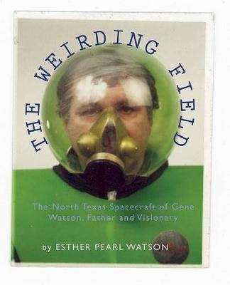 The Weirding Field - The North Texas Spacecraft of Gene Watson, Father and Visionary (Hardcover): Esther Pearl Watson