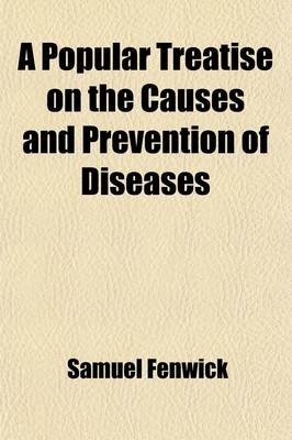 A Popular Treatise on the Causes and Prevention of Diseases; V. 1 Diseases of the Throat and Lungs (Paperback): Samuel Fenwick