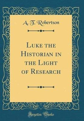 Luke the Historian in the Light of Research (Classic Reprint) (Hardcover): A.T. Robertson
