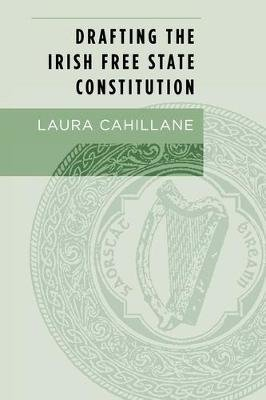 Drafting the Irish Free State Constitution (Paperback): Laura Cahillane