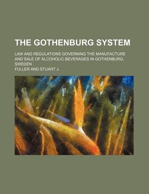 The Gothenburg System; Law and Regulations Governing the Manufacture and Sale of Alcoholic Beverages in Gothenburg, Sweden...