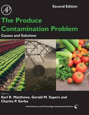 The Produce Contamination Problem - Causes and Solutions (Hardcover, 2nd edition): Karl R. Matthews, Gerald M. Sapers, Charles...