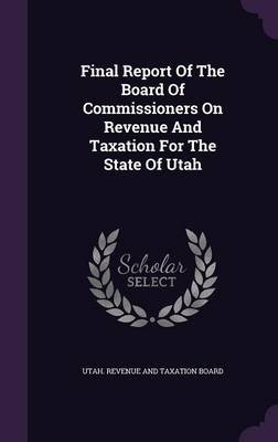 Final Report of the Board of Commissioners on Revenue and Taxation for the State of Utah (Hardcover): Utah Revenue and Taxation...