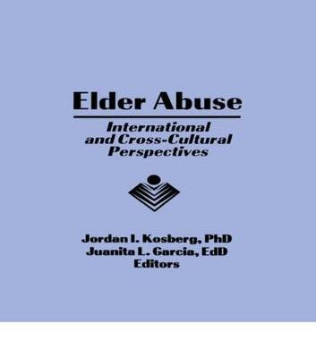 Elder Abuse - International and Cross-Cultural Perspectives (Hardcover): Jordan I. Kosberg, Juanita L. Garcia