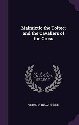 Malmiztic the Toltec; And the Cavaliers of the Cross (Hardcover): William Whiteman Fosdick