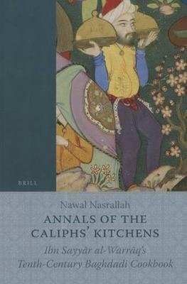 Annals Of The Caliphs' Kitchens - Ibn Sayyar Al-Warraq's Tenth-Century Baghdadi Cookbook (Paperback): Nawal Nasrallah