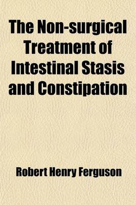 The Non-Surgical Treatment of Intestinal Stasis and Constipation (Paperback): Robert Henry Ferguson