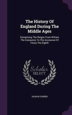 The History of England During the Middle Ages - Comprising the Reigns from William the Conqueror to the Accession of Henry the...