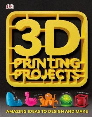 3D Printing Projects - Amazing Ideas to Design and Make (Hardcover): Dk