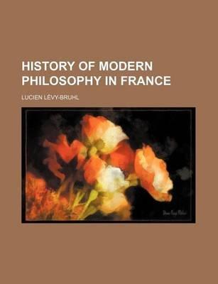History of Modern Philosophy in France (Paperback): Lucien Lvy-Bruhl, Lucien L evy-Bruhl