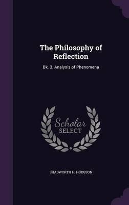 The Philosophy of Reflection - Bk. 3. Analysis of Phenomena (Hardcover): Shadworth H. Hodgson