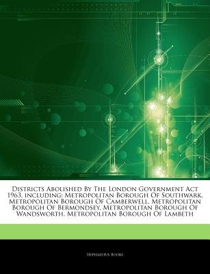 Articles on Districts Abolished by the London Government ACT 1963, Including - Metropolitan Borough of Southwark, Metropolitan...