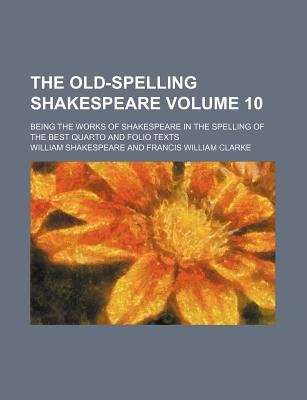 The Old-Spelling Shakespeare Volume 10; Being the Works of Shakespeare in the Spelling of the Best Quarto and Folio Texts...