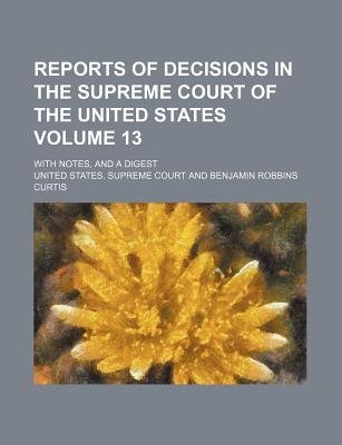 Reports of Decisions in the Supreme Court of the United States; With Notes, and a Digest Volume 13 (Paperback): United States...