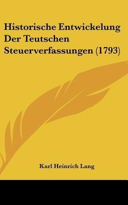 Historische Entwickelung Der Teutschen Steuerverfassungen (1793) (Hardcover): Karl Heinrich Lang
