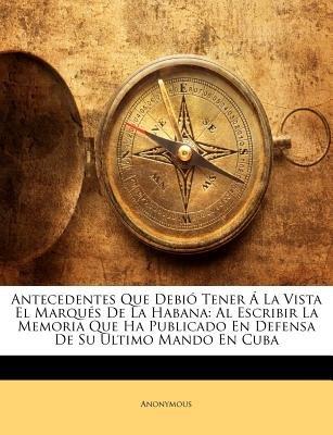 Antecedentes Que Debio Tener a la Vista El Marques de La Habana - Al Escribir La Memoria Que Ha Publicado En Defensa de Su...