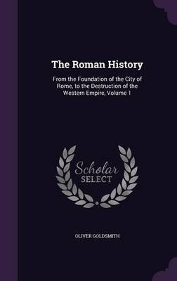 The Roman History - From the Foundation of the City of Rome, to the Destruction of the Western Empire, Volume 1 (Hardcover):...