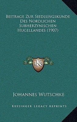 Beitrage Zur Siedlungskunde Des Nordlichen Subherzynischen Hugellandes (1907) (German, Hardcover): Johannes Wutschke