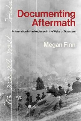 Documenting Aftermath - Information Infrastructures in the Wake of Disasters (Hardcover): Megan Finn