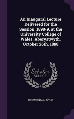 An Inaugural Lecture Delivered for the Session, 1898-9, at the University College of Wales, Aberystwyth, October 26th, 1898...