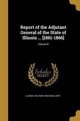 Report of the Adjutant General of the State of Illinois ... [1861-1866]; Volume 8 (Paperback): Illinois. Military and naval...