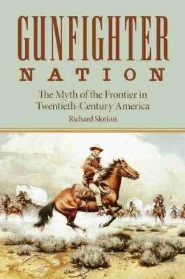 Gunfighter Nation - The Myth of the Frontier in Twentieth-century America (Paperback, New edition): Richard Slotkin