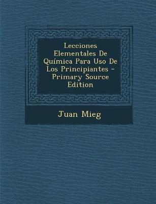 Lecciones Elementales de Quimica Para USO de Los Principiantes (Spanish, Paperback): Juan Mieg