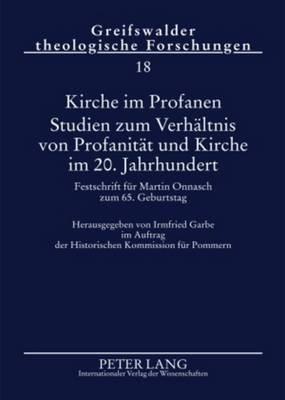 Kirche Im Profanen. Studien Zum Verhaeltnis Von Profanitaet Und Kirche Im 20. Jahrhundert - Festschrift Fuer Martin Onnasch Zum...