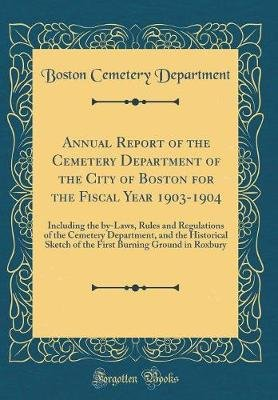 Annual Report of the Cemetery Department of the City of Boston for the Fiscal Year 1903-1904 - Including the By-Laws, Rules and...