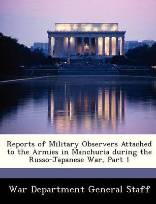 Reports of Military Observers Attached to the Armies in Manchuria During the Russo-Japanese War, Part 1 (Paperback):