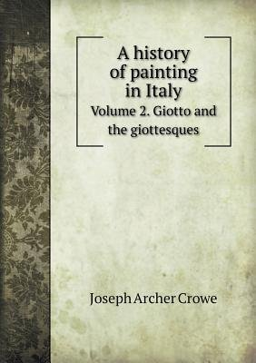 A History of Painting in Italy Volume 2. Giotto and the Giottesques (Paperback): J. A. Crowe