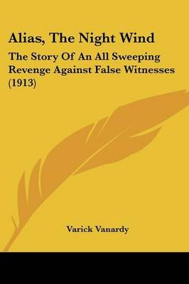 Alias, the Night Wind - The Story of an All Sweeping Revenge Against False Witnesses (1913) (Paperback): Varick Vanardy