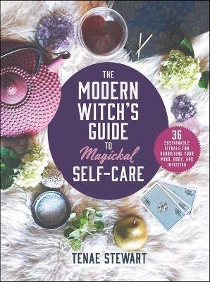 The Modern Witch's Guide to Magickal Self-Care - 36 Sustainable Rituals for Nourishing Your Mind, Body, and Intuition...