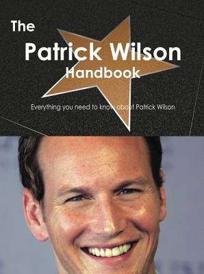 The Patrick Wilson Handbook - Everything You Need to Know about Patrick Wilson (Electronic book text): Emily Smith