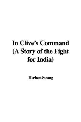 In Clive's Command (a Story of the Fight for India) (Hardcover): Herbert Strang