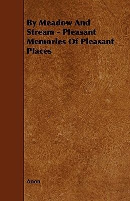 By Meadow And Stream - Pleasant Memories Of Pleasant Places (Paperback): Anon