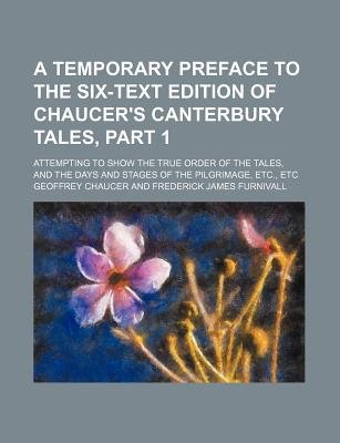 A Temporary Preface to the Six-Text Edition of Chaucer's Canterbury Tales, Part 1; Attempting to Show the True Order of...
