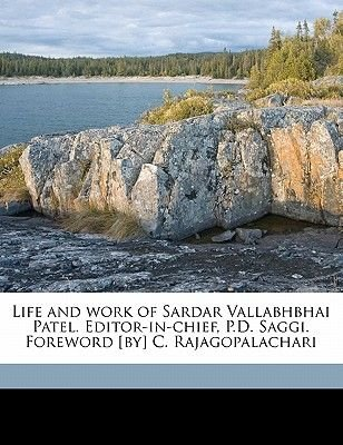 Life and Work of Sardar Vallabhbhai Patel. Editor-In-Chief, P.D. Saggi. Foreword [By] C. Rajagopalachari (Paperback): Parshotam...