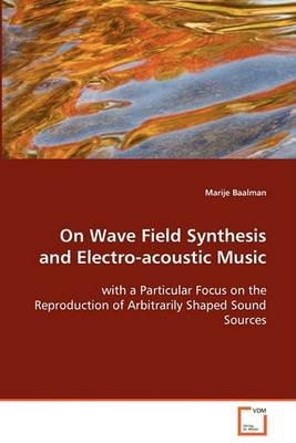 On Wave Field Synthesis and Electro-Acoustic Music (Paperback): Marije Baalman