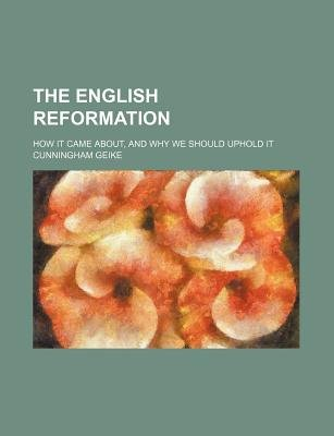 The English Reformation; How It Came About, and Why We Should Uphold It (Paperback): John Cunningham Geikie, Cunningham Geikie,...
